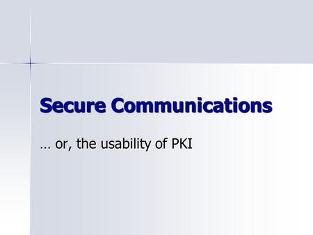 Secure Communications … or, the usability of PKI.