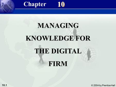 10.1 © 2004 by Prentice Hall Management Information Systems 8/e Chapter 10 Managing Knowledge for the Digital Firm 10 MANAGING KNOWLEDGE FOR THE DIGITAL.