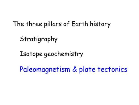 The three pillars of Earth history Stratigraphy Isotope geochemistry Paleomagnetism & plate tectonics.