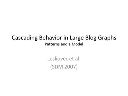 Cascading Behavior in Large Blog Graphs Patterns and a Model Leskovec et al. (SDM 2007)
