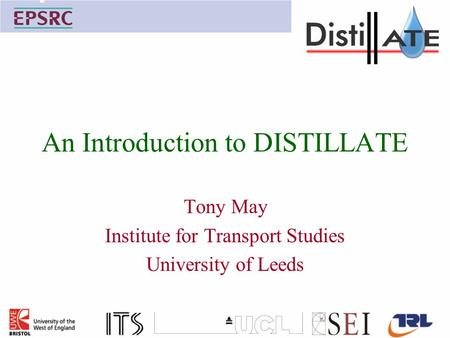 An Introduction to DISTILLATE Tony May Institute for Transport Studies University of Leeds.
