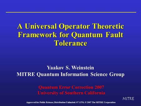 A Universal Operator Theoretic Framework for Quantum Fault Tolerance Yaakov S. Weinstein MITRE Quantum Information Science Group MITRE Quantum Error Correction.