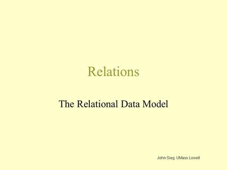 Relations The Relational Data Model John Sieg, UMass Lowell.