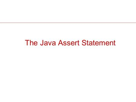 The Java Assert Statement. 2 Assert A Java statement in JDK 1.4 & newer Intent: enables code to test assumptions. E.g., a method that calculates a particle's.
