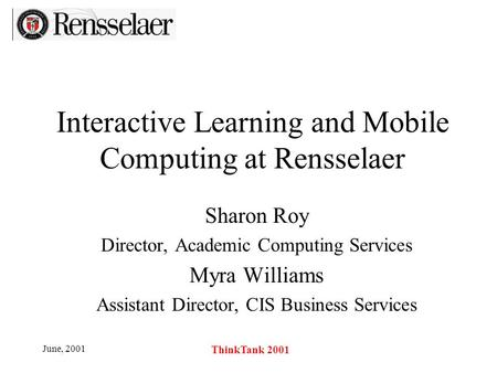 June, 2001 ThinkTank 2001 Interactive Learning and Mobile Computing at Rensselaer Sharon Roy Director, Academic Computing Services Myra Williams Assistant.