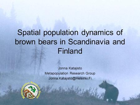 Spatial population dynamics of brown bears in Scandinavia and Finland Jonna Katajisto Metapopulation Research Group