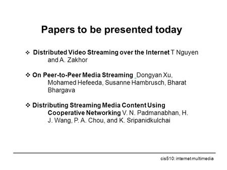 Cis510: internet multimedia Papers to be presented today  Distributed Video Streaming over the Internet T Nguyen and A. Zakhor  On Peer-to-Peer Media.