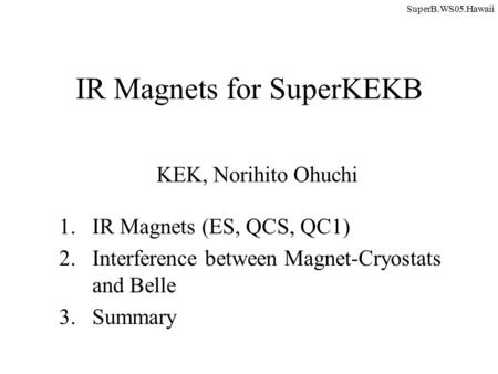 IR Magnets for SuperKEKB KEK, Norihito Ohuchi 1.IR Magnets (ES, QCS, QC1) 2.Interference between Magnet-Cryostats and Belle 3.Summary SuperB.WS05.Hawaii.