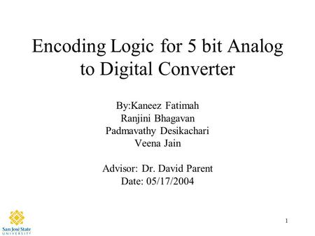 1 Encoding Logic for 5 bit Analog to Digital Converter By:Kaneez Fatimah Ranjini Bhagavan Padmavathy Desikachari Veena Jain Advisor: Dr. David Parent Date: