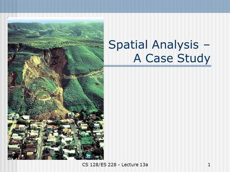 CS 128/ES 228 - Lecture 13a1 Spatial Analysis – A Case Study.
