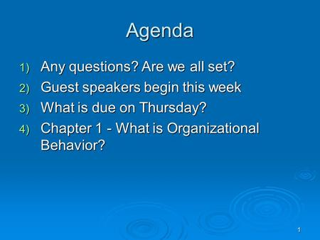 1 Agenda 1) Any questions? Are we all set? 2) Guest speakers begin this week 3) What is due on Thursday? 4) Chapter 1 - What is Organizational Behavior?