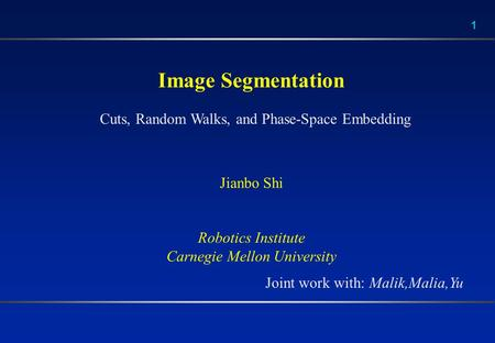 1 Image Segmentation Jianbo Shi Robotics Institute Carnegie Mellon University Cuts, Random Walks, and Phase-Space Embedding Joint work with: Malik,Malia,Yu.