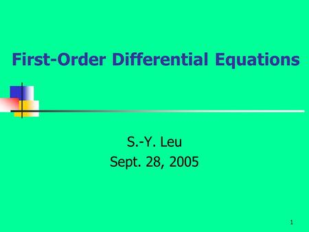 1 First-Order Differential Equations S.-Y. Leu Sept. 28, 2005.