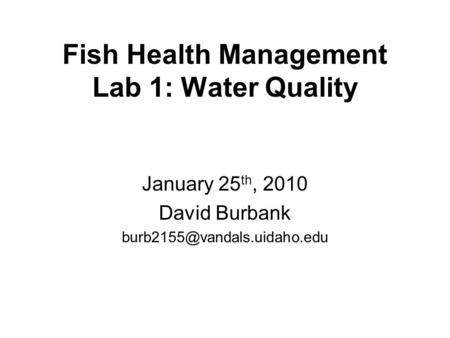 Fish Health Management Lab 1: Water Quality January 25 th, 2010 David Burbank