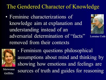 The Gendered Character of Knowledge Feminine characterizations of knowledge aim at explanation and understanding instead of an adversarial determination.
