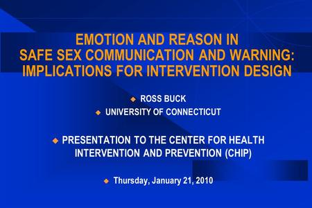 EMOTION AND REASON IN SAFE SEX COMMUNICATION AND WARNING: IMPLICATIONS FOR INTERVENTION DESIGN  ROSS BUCK  UNIVERSITY OF CONNECTICUT  PRESENTATION TO.