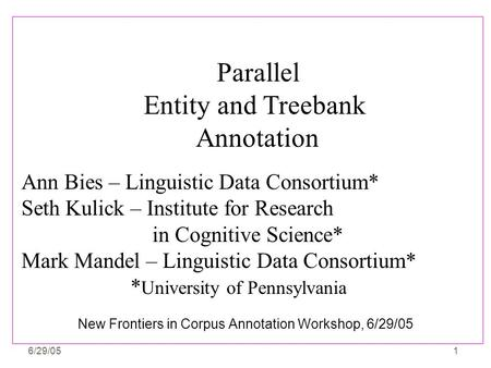 6/29/051 New Frontiers in Corpus Annotation Workshop, 6/29/05 Ann Bies – Linguistic Data Consortium* Seth Kulick – Institute for Research in Cognitive.