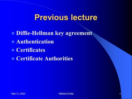 Mar 11, 2003Mårten Trolin1 Previous lecture Diffie-Hellman key agreement Authentication Certificates Certificate Authorities.