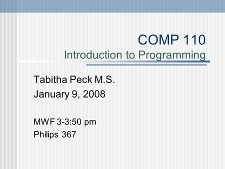 COMP 110 Introduction to Programming Tabitha Peck M.S. January 9, 2008 MWF 3-3:50 pm Philips 367.