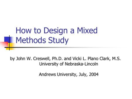 How to Design a Mixed Methods Study by John W. Creswell, Ph.D. and Vicki L. Plano Clark, M.S. University of Nebraska-Lincoln Andrews University, July,