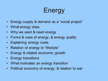 "Energy Energy supply & demand as a ""social project"" What energy does Why we want & need energy Forms & uses of energy, & energy quality Explaining energy."
