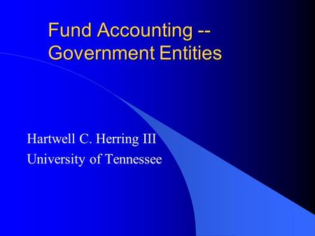 Fund Accounting -- Government Entities Hartwell C. Herring III University of Tennessee.