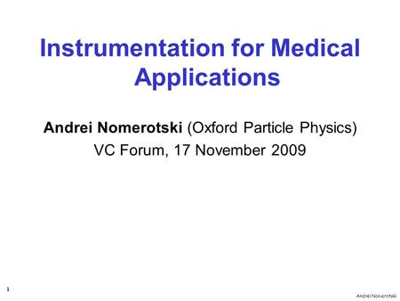 Andrei Nomerotski 1 Instrumentation for Medical Applications Andrei Nomerotski (Oxford Particle Physics) VC Forum, 17 November 2009.