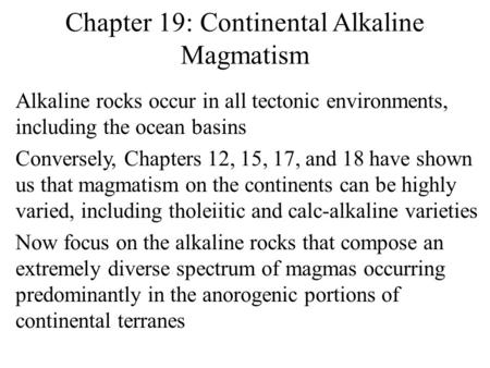 Chapter 19: Continental Alkaline Magmatism Alkaline rocks occur in all tectonic environments, including the ocean basins Conversely, Chapters 12, 15, 17,