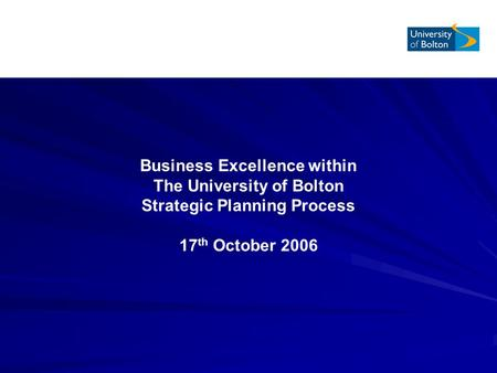 Business Excellence within The University of Bolton Strategic Planning Process 17 th October 2006.