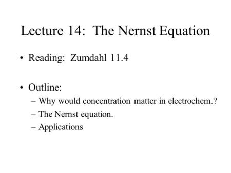 Lecture 14: The Nernst Equation Reading: Zumdahl 11.4 Outline: –Why would concentration matter in electrochem.? –The Nernst equation. –Applications.
