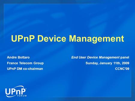 UPnP Device Management Andre Bottaro France Telecom Group UPnP DM co-chairman End User Device Management panel Sunday, January 11th, 2009 CCNC'09.