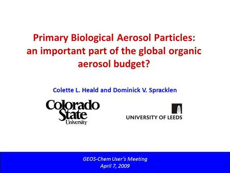 Primary Biological Aerosol Particles: an important part of the global organic aerosol budget? GEOS-Chem User's Meeting April 7, 2009 Colette L. Heald and.