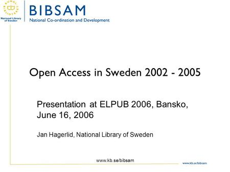 Open Access in Sweden 2002 - 2005 Presentation at ELPUB 2006, Bansko, June 16, 2006 Jan Hagerlid, National Library of Sweden www.kb.se/bibsam.