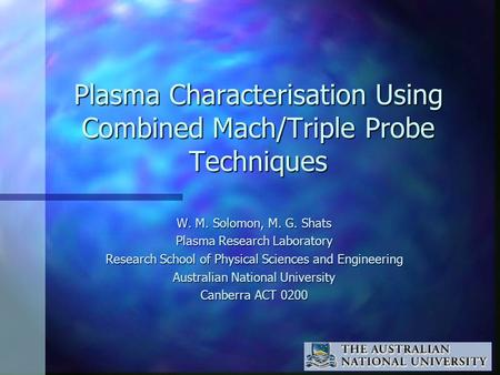 Plasma Characterisation Using Combined Mach/Triple Probe Techniques W. M. Solomon, M. G. Shats Plasma Research Laboratory Research School of Physical Sciences.