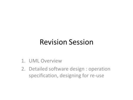 Revision Session 1.UML Overview 2.Detailed software design : operation specification, designing for re-use.