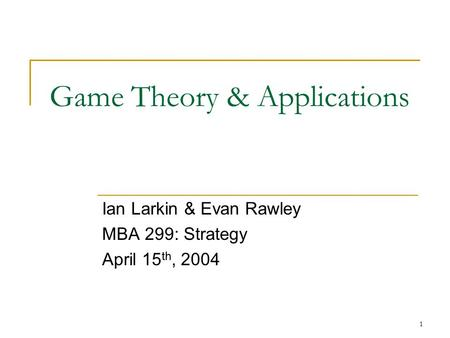 1 Game Theory & Applications Ian Larkin & Evan Rawley MBA 299: Strategy April 15 th, 2004.