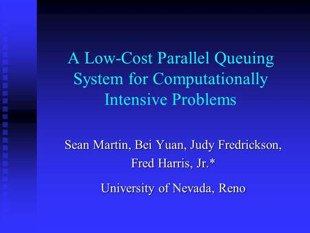 A Low-Cost Parallel Queuing System for Computationally Intensive Problems Sean Martin, Bei Yuan, Judy Fredrickson, Fred Harris, Jr.* University of Nevada,