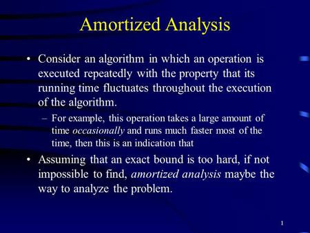 1 Amortized Analysis Consider an algorithm in which an operation is executed repeatedly with the property that its running time fluctuates throughout the.