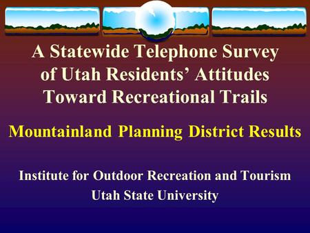 A Statewide Telephone Survey of Utah Residents' Attitudes Toward Recreational Trails Mountainland Planning District Results Institute for Outdoor Recreation.