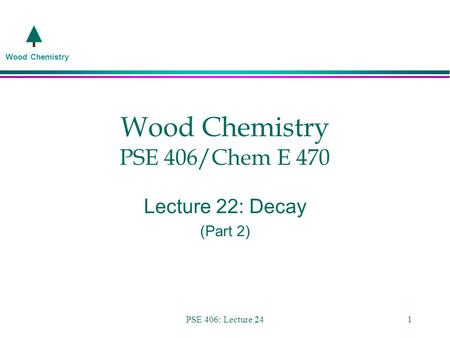 Wood Chemistry PSE 406: Lecture 241 Wood Chemistry PSE 406/Chem E 470 Lecture 22: Decay (Part 2)
