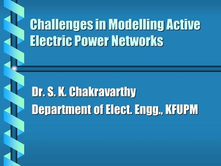 Challenges in Modelling Active Electric Power Networks Dr. S. K. Chakravarthy Department of Elect. Engg., KFUPM.