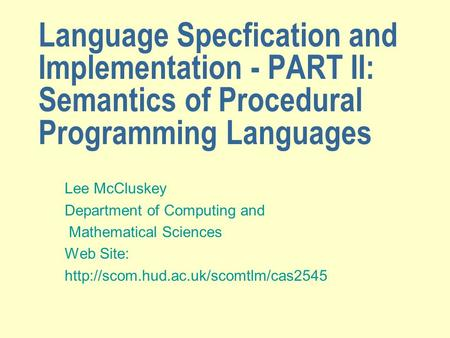 Language Specfication and Implementation - PART II: Semantics of Procedural Programming Languages Lee McCluskey Department of Computing and Mathematical.