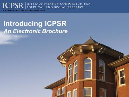 Introducing ICPSR An Electronic Brochure. Our Mission ICPSR provides leadership and training in data access, curation, and methods of analysis for a diverse.