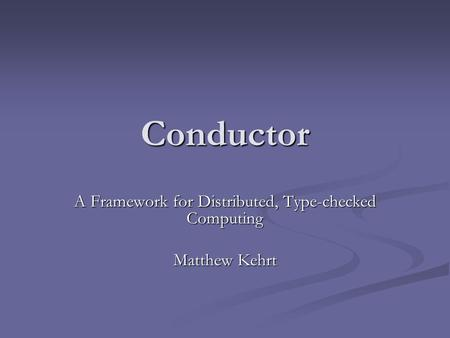 Conductor A Framework for Distributed, Type-checked Computing Matthew Kehrt.