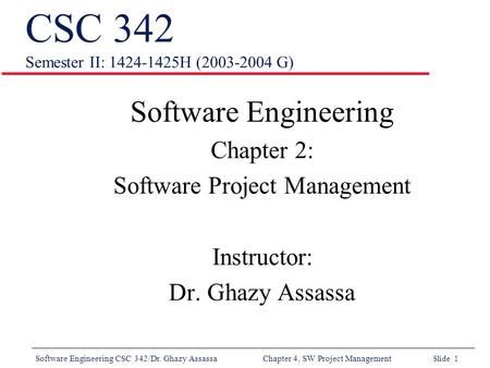 Software Engineering CSC 342/Dr. Ghazy Assassa Chapter 4, SW Project Management Slide 1 CSC 342 Semester II: 1424-1425H (2003-2004 G) Software Engineering.