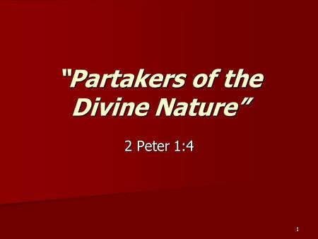 "1 ""Partakers of the Divine Nature"" 2 Peter 1:4. 2 Whereby are given unto us exceeding great and precious promises: that by these ye might be partakers."