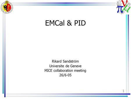 1 EMCal & PID Rikard Sandström Universite de Geneve MICE collaboration meeting 26/6-05.