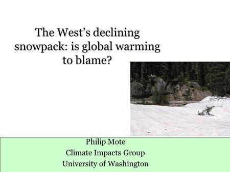 The West's declining snowpack: is global warming to blame? Philip Mote Climate Impacts Group University of Washington.