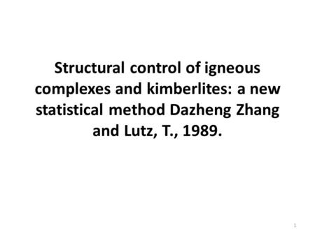 Structural control of igneous complexes and kimberlites: a new statistical method Dazheng Zhang and Lutz, T., 1989. 1.