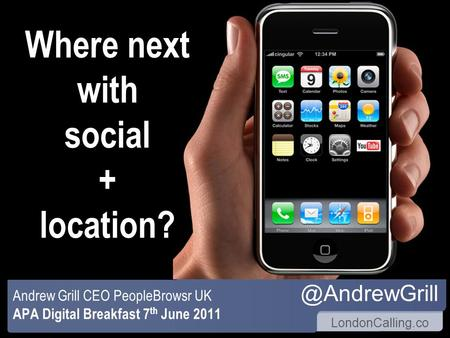 LondonCalling.co Where next with social + location? Andrew Grill CEO PeopleBrowsr UK APA Digital Breakfast 7 th June